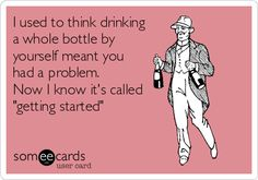 """I used to think drinking a whole bottle by yourself meant you had a problem. Now I know it's called """"getting started""""."""