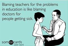 Blaming teachers for the problems in education is like blaming doctors for people getting sick
