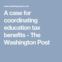A case for coordinating education tax benefits - The Washington Post
