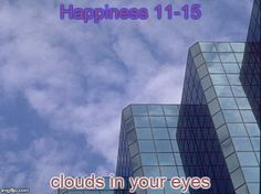 Happiness 11-15:  clouds in your eyes;  peeping out from under her wing;  all the bells ringing.  http://winsloweliot.com/category/happinesses/
