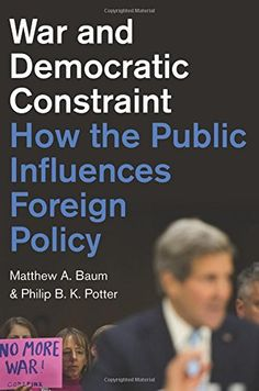 War and Democratic Constraint: How the Public Influences Foreign Policy by Matthew A. Baum