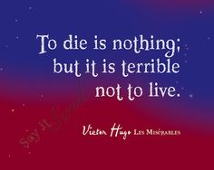 TO DIE IS NOTHING; BUT IT IS TERRIBLE NOT TO LIVE....  This quote is from the French Novel Les Miserables by Victor Hugo (1802-1885)