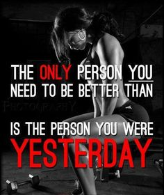The only person you need to be better than is the person you were yesterday.