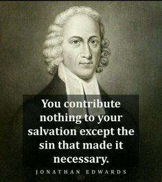 """You contribute nothing to your salvation except the sin that made it necessary"" - Jonathan Edwards"