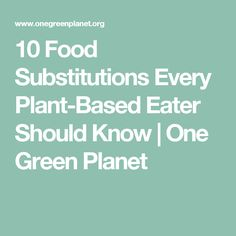 10 Food Substitutions Every Plant-Based Eater Should Know | One Green Planet
