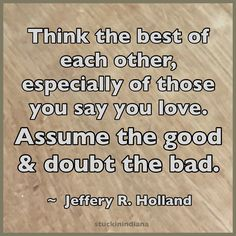 """""""Think the best of each other, especially of those you say you love. Assume the good & doubt the bad."""" ~ Jeffrey R Holland #quote"""