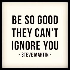 Quote - Be so good they can't ignore you - Steve Martin Lyric Quotes, Words Quotes, Wise Words, Me Quotes, Motivational Quotes, Inspirational Quotes, Sayings, Amazing Quotes, Great Quotes