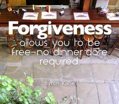 Forgiveness allows you to be free--no dinner date required.  —Byron Katie