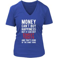 Money can't buy happiness but it can buy concert tickets and that's kind of the same thing T-shirt