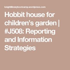 Hobbit house for children's garden | #J508: Reporting and Information Strategies