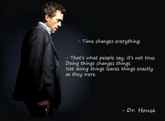 Time Changes Everything - Dr House Time Quotes, Movie Quotes, Quotes To Live By, Change Quotes, Inspirational Quotes Pictures, Great Quotes, Awesome Quotes, Dr House Quotes, Gregory House