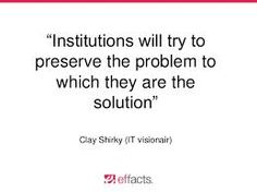 """""""Institutions will try to preserve the problem to which they are the solution."""" Clay Shirk - Sök på Google"""