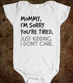 MOMMY I'M SORRY YOU'RE TIRED - glamfoxx.com - Skreened T-shirts, Organic Shirts, Hoodies, Kids Tees, Baby One-Pieces and Tote Bags