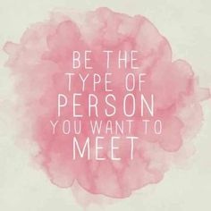 BEST LIFE QUOTES    Be the type of person you want to meet