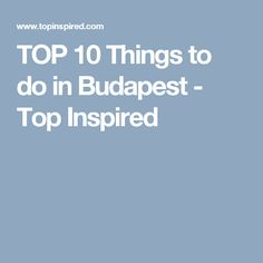TOP 10 Things to do in Budapest - Top Inspired