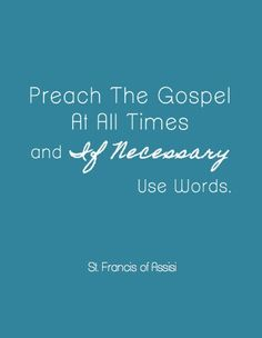 "I don't generally post religious quotes...but this one is rather perfect.  If you live as a Christian it is monotonous to remind people that you are one.  This is a place in life where using your words is not the preferred method.  ""Preach the gospel at all times and if necessary use words."" st. francis of assisi"