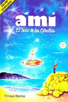Ami, el niño de las estrellas, Enrique Barrios. Por siempre será el primer libro del que me enamoré y mi verdadero amor eterno. Belleza Divina.