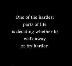 One of the hardest parts of life is deciding whether to walk away or try harder #life #quotes