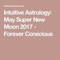 Intuitive Astrology: May Super New Moon 2017 - Forever Conscious