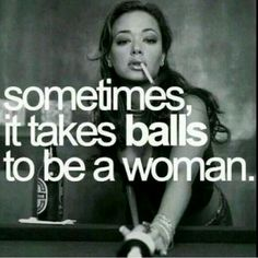 Ha I say this all the times I have bigger balls then any of the men I work with.
