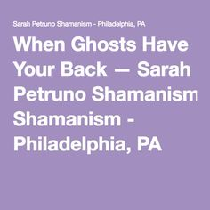 When Ghosts Have Your Back — Sarah Petruno Shamanism - Philadelphia, PA