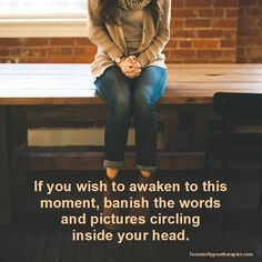 If you wish to awaken to this moment, banish the words and pictures circling inside your head.