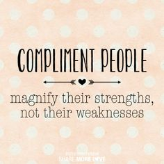 Compliment People: Magnify their strengths, not their weaknesses.