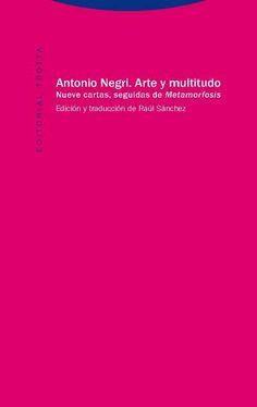 Arte y multitudo : ocho cartas / Toni Negri ; edición y traducción de Raúl Sánchez Edición:2ª ed. Editorial:Madrid : Trotta, D.L. 2016 http://absysnet.bbtk.ull.es/cgi-bin/abnetopac?TITN=541387