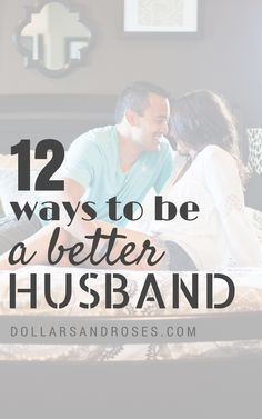 12 Ways To Be A Better Husband - DollarsandRoses.com - Not that you don't already have most of them under your belt :)