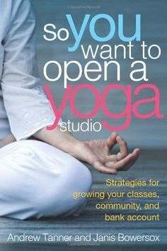 So You Want to Open a Yoga Studio: Andrew Tanner, Janis Bowersox: 9781938579462: Amazon.com: Books