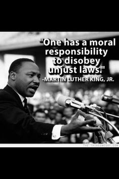 Martin Luther King - One has a moral responsibility to disobey unjust laws