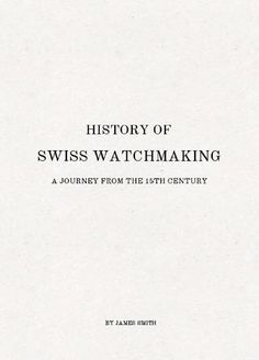 History of Swiss Watchmaking  Swiss watches embody perfection, elegance, tradition and precision to name just a few of their qualities. This short ebook written by James Smith tells the history about the Swiss watchmaking industry from the 15th century up until today.
