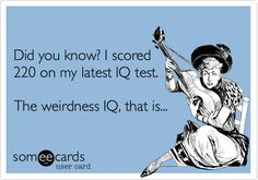 CONFESSION  Did you know? I scored 220 on my latest IQ test. The weirdness IQ, that is... - http://some.ly/QyMfAV