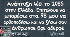 Ανάπτυξη λέει το 2085 στην Ελλάδα. Επιτέλους να μπορέσω στα 98 μου να ορθοποδήσω και να ζήσω σαν    άνθρωπος βρε αδερφέ