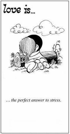 """""""Love is... the perfect answer to stress"""""""