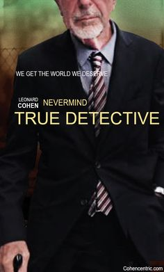Maggie Pehanick, writing in Did You Notice That True Detective's Theme Song Changed? (Popsugar: June 30, 2015), points out that the lyrics of Nevermind played over the opening credits changed from Episode One to Episode Two http://cohencentric.com/2015/07/02/the-nevermind-variations-mysterious-changes-in-true-detectives-theme-song-by-leonard-cohen/