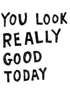 you look really good today