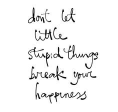 Dont let little stupid things break your happiness.