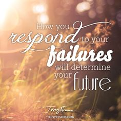It's a choice- how you respond to your failures will determine your future.
