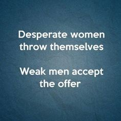 Desperate women throw themselves. Weak men accept the offer. Karma Quotes, Quotes To Live By, Funny Quotes, Life Quotes, Stupid Girl Quotes, Weak Men Quotes, Funny Memes, Desperate Quotes, Other Woman Quotes