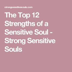 The Top 12 Strengths of a Sensitive Soul - Strong Sensitive Souls