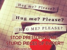 you are not getting a hug, you stupid paper!