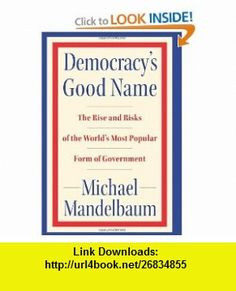 Democracys Good Name The Rise and Risks of the Worlds Most Popular Form of Government Michael Mandelbaum , ISBN-10: 1586485148  ,  , ASIN: B001G7RC0C , tutorials , pdf , ebook , torrent , downloads , rapidshare , filesonic , hotfile , megaupload , fileserve