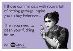 If those commercials with rooms full of rotting garbage inspire you to buy Febreeze.... Then you need to clean your fucking house.