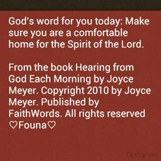 God's word for you today: Make sure you are a comfortable home for the Spirit of the Lord.   From the book Hearing from God Each Morning by Joyce Meyer. Copyright 2010 by Joyce Meyer. Published by FaithWords. All rights reserved ♡Founa♡