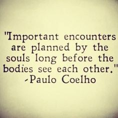 Important encounters are planned by the souls....
