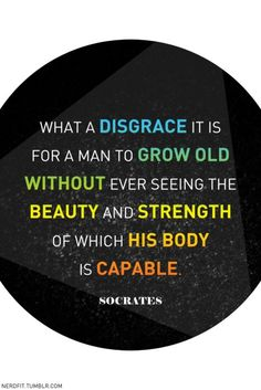 What a disgrace it is for a man to grow old without ever seeing the beauty and strength of which his body is capable ~ Socrates