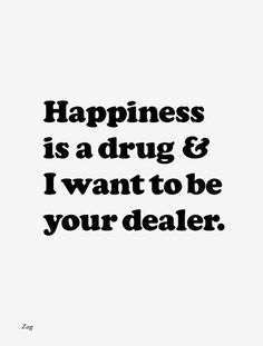 happiness is a drug & I want to be your dealer.