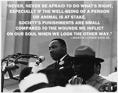 """""""Never, never ever be afraid to do what's right, especially if the well-being of a person or animal is at stake. Society's punishment are small compared to the wounds we inflict on our soul when we look the other way."""" -The Martin Luther King Jr. Great Quotes, Quotes To Live By, Inspirational Quotes, Clever Quotes, Smart Sayings, Motivational, True Sayings, Awesome Quotes, Funny Sayings"""