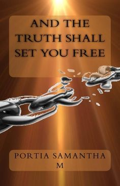 And the Truth Shall set you free by Portia M